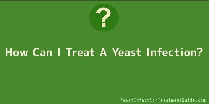 How Can I Treat A Yeast Infection