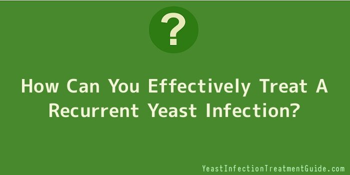 How Can You Effectively Treat A Recurrent Yeast Infection