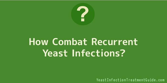 How Combat Recurrent Yeast Infections
