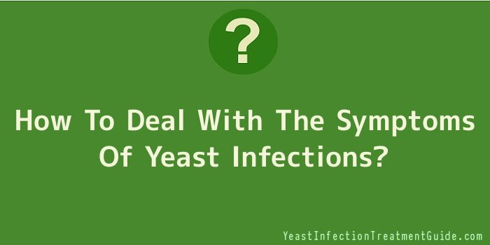 How To Deal With The Symptoms Of Yeast Infections