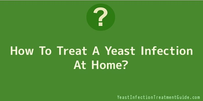 How To Treat A Yeast Infection At Home