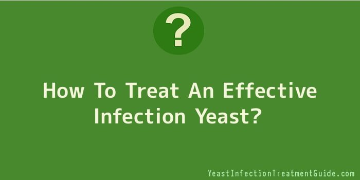 How To Treat An Effective Infection Yeast