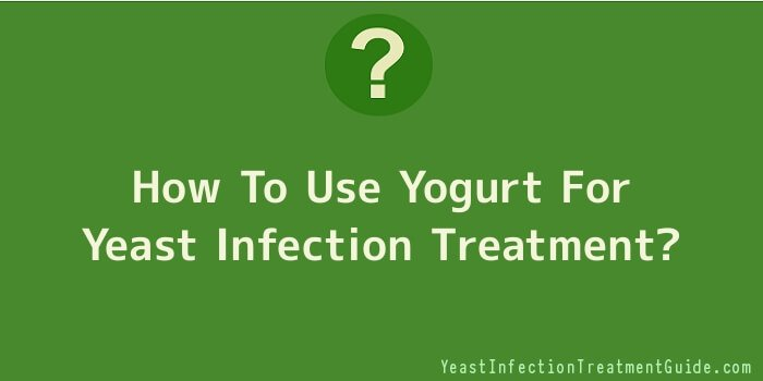 How To Use Yogurt For Yeast Infection Treatment