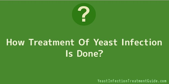How Treatment Of Yeast Infection Is Done