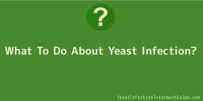 What To Do About Yeast Infection